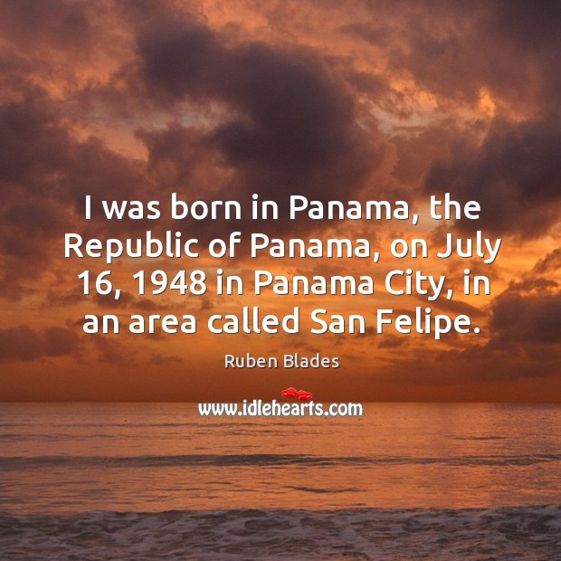 I was born in panama, the republic of panama, on july 16, 1948 in panama city Ruben Blades Picture Quote
