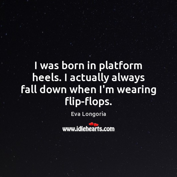 I was born in platform heels. I actually always fall down when I'm wearing flip-flops. Eva Longoria Picture Quote