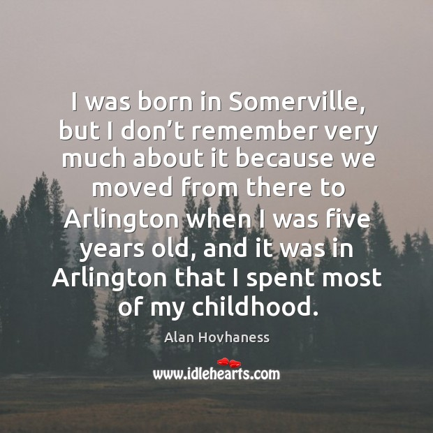 Image, I was born in somerville, but I don't remember very much about it because we moved from there to