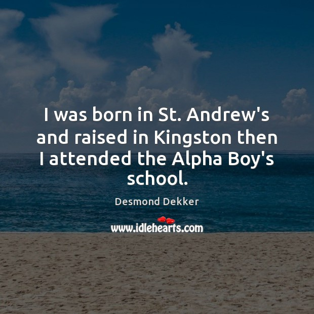 Image, I was born in St. Andrew's and raised in Kingston then I attended the Alpha Boy's school.