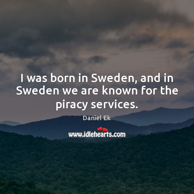 Image, I was born in Sweden, and in Sweden we are known for the piracy services.