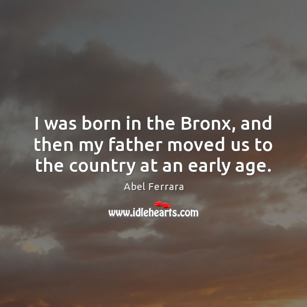 Image, I was born in the Bronx, and then my father moved us to the country at an early age.
