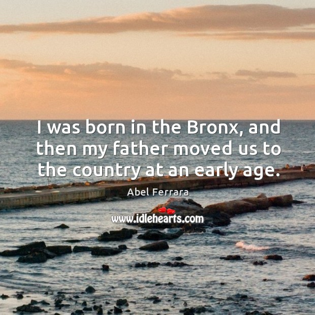 I was born in the bronx, and then my father moved us to the country at an early age. Image
