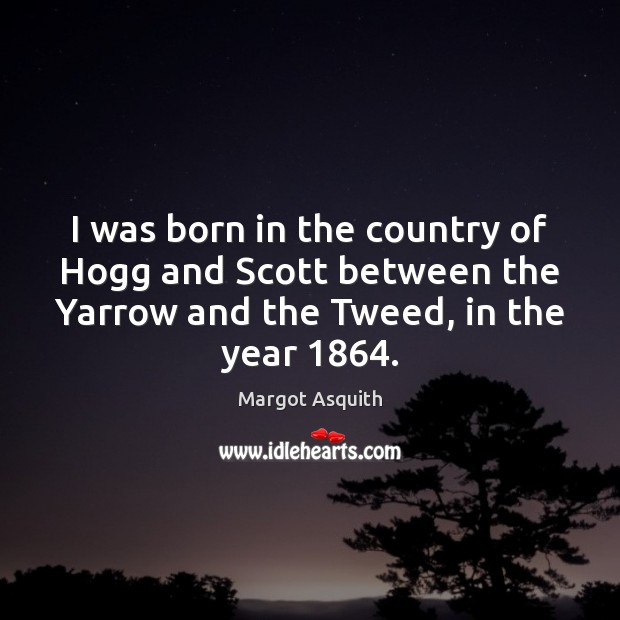 I was born in the country of Hogg and Scott between the Margot Asquith Picture Quote