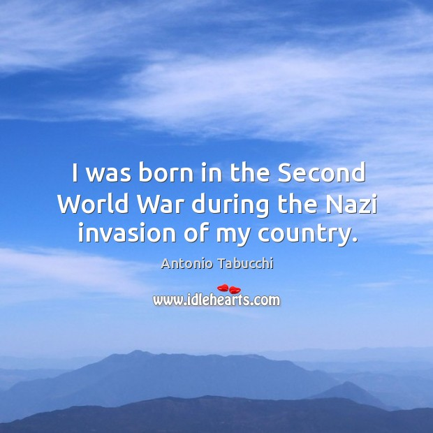 I was born in the second world war during the nazi invasion of my country. Antonio Tabucchi Picture Quote
