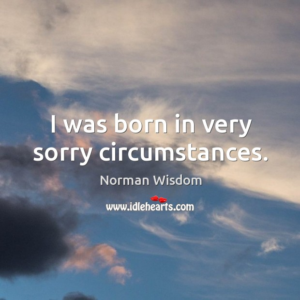 I was born in very sorry circumstances. Norman Wisdom Picture Quote
