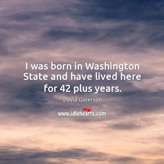 I was born in washington state and have lived here for 42 plus years. Image