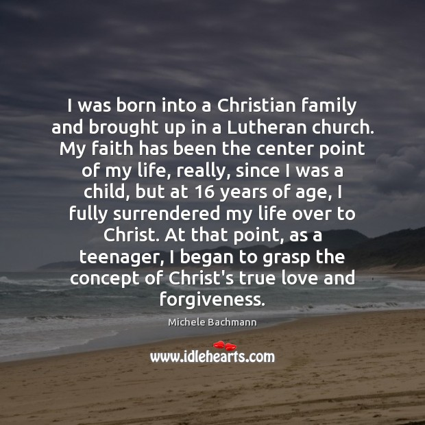 I was born into a Christian family and brought up in a Michele Bachmann Picture Quote