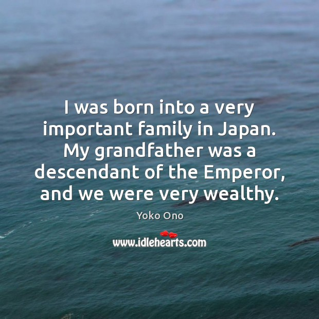 I was born into a very important family in Japan. My grandfather Yoko Ono Picture Quote