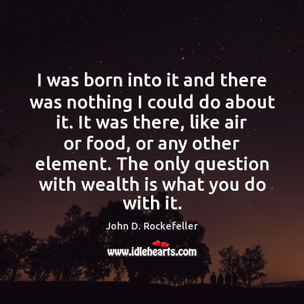 I was born into it and there was nothing I could do Wealth Quotes Image