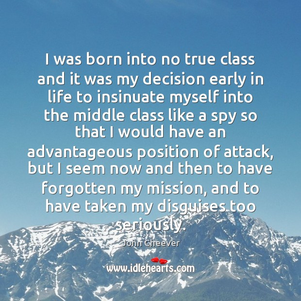 I was born into no true class and it was my decision John Cheever Picture Quote
