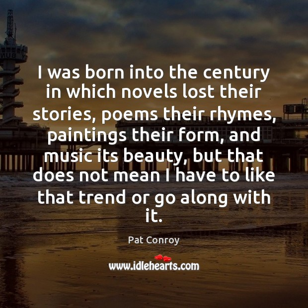 I was born into the century in which novels lost their stories, Pat Conroy Picture Quote
