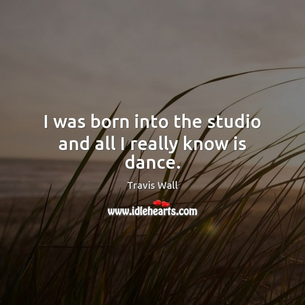 I was born into the studio and all I really know is dance. Image