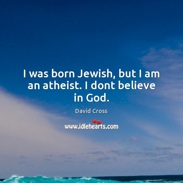 I was born Jewish, but I am an atheist. I dont believe in God. David Cross Picture Quote