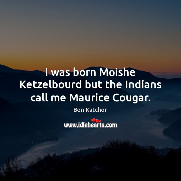 I was born Moishe Ketzelbourd but the Indians call me Maurice Cougar. Image