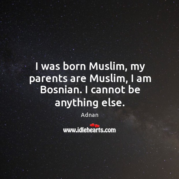 Image, I was born Muslim, my parents are Muslim, I am Bosnian. I cannot be anything else.