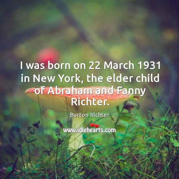 I was born on 22 march 1931 in new york, the elder child of abraham and fanny richter. Burton Richter Picture Quote