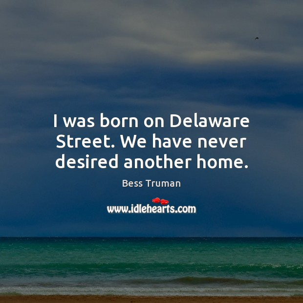 Image, I was born on Delaware Street. We have never desired another home.