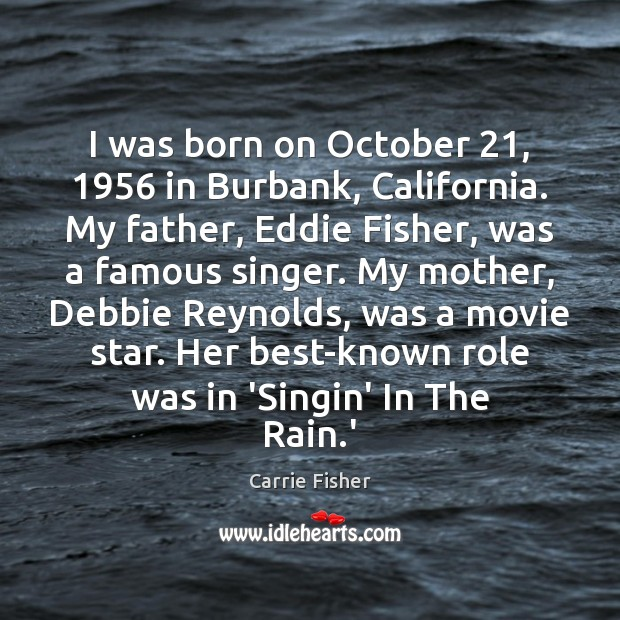 I was born on October 21, 1956 in Burbank, California. My father, Eddie Fisher, Carrie Fisher Picture Quote