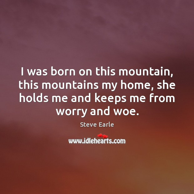 I was born on this mountain, this mountains my home, she holds Steve Earle Picture Quote