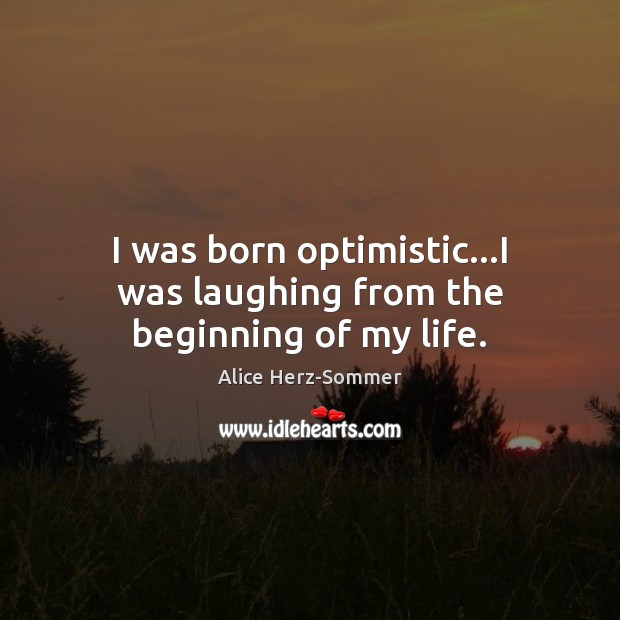 Image, I was born optimistic…I was laughing from the beginning of my life.