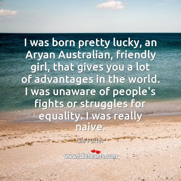I was born pretty lucky, an Aryan Australian, friendly girl, that gives Image