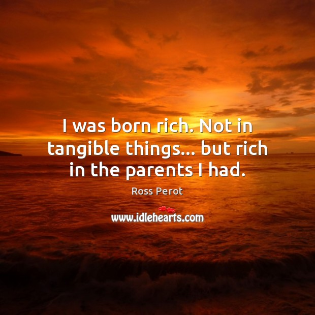 I was born rich. Not in tangible things… but rich in the parents I had. Ross Perot Picture Quote