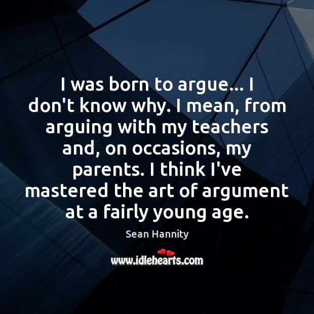 I was born to argue… I don't know why. I mean, from Image