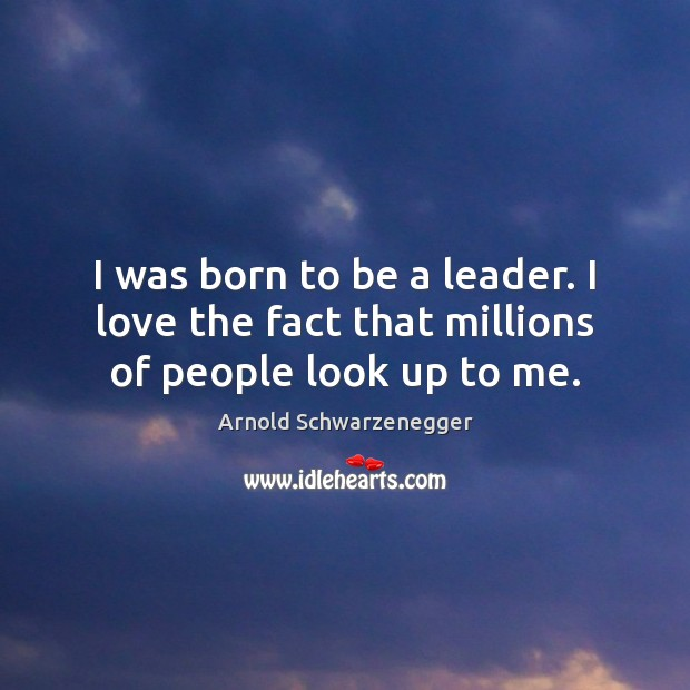 I was born to be a leader. I love the fact that millions of people look up to me. Arnold Schwarzenegger Picture Quote