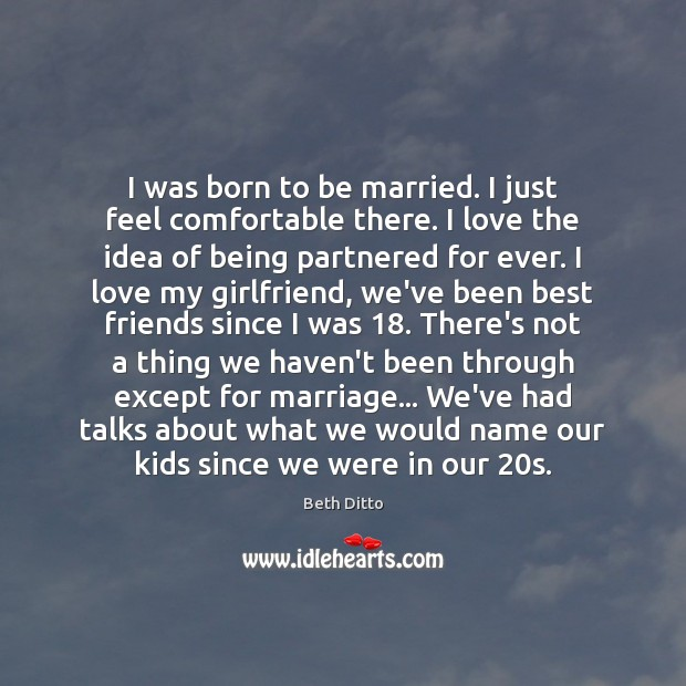 I was born to be married. I just feel comfortable there. I Beth Ditto Picture Quote