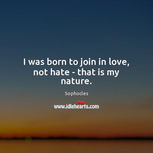 Image, I was born to join in love, not hate – that is my nature.