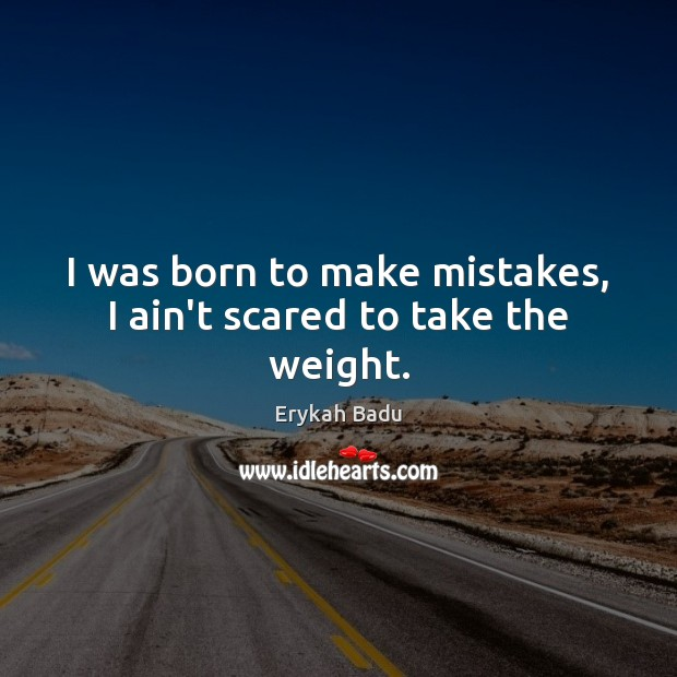 I was born to make mistakes, I ain't scared to take the weight. Erykah Badu Picture Quote