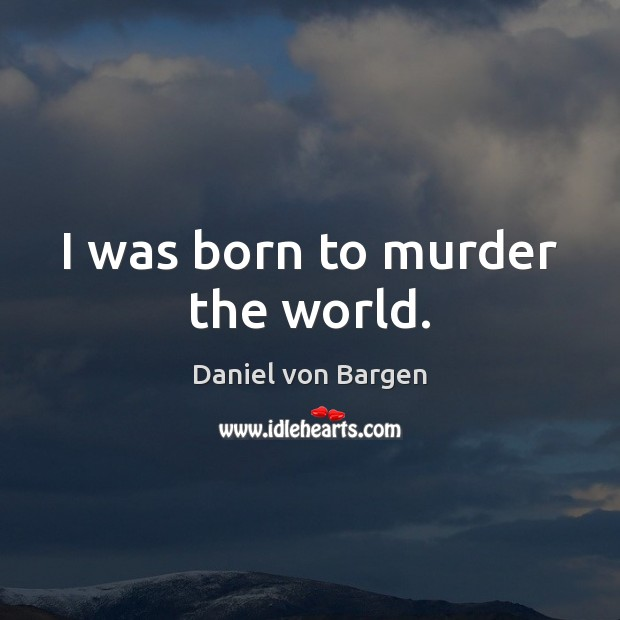 I was born to murder the world. Image