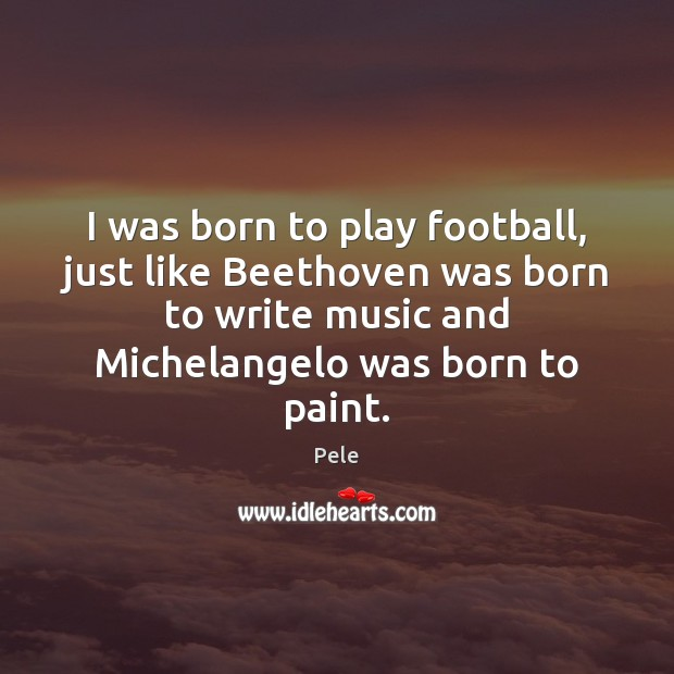 Image, I was born to play football, just like Beethoven was born to