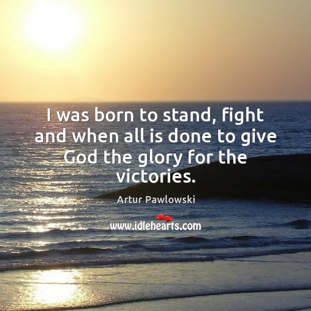 Image, I was born to stand, fight and when all is done to give God the glory for the victories.
