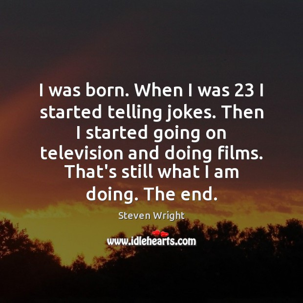 I was born. When I was 23 I started telling jokes. Then I Steven Wright Picture Quote