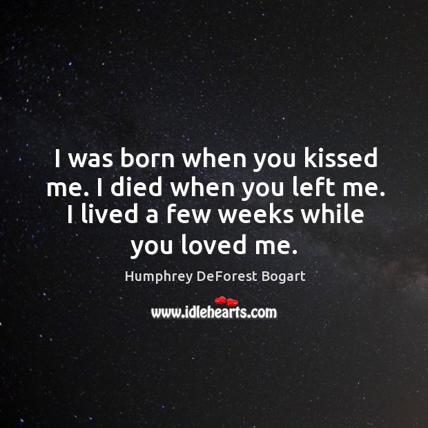 I was born when you kissed me. I died when you left me. I lived a few weeks while you loved me. Image
