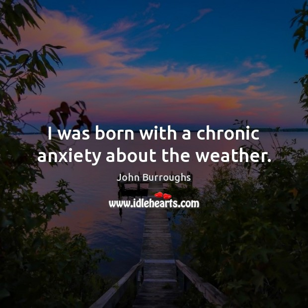 I was born with a chronic anxiety about the weather. Image