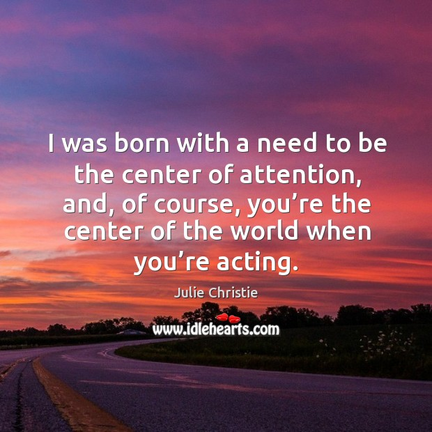 I was born with a need to be the center of attention, and, of course, you're the Julie Christie Picture Quote