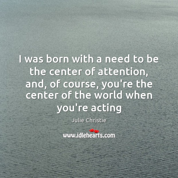 I was born with a need to be the center of attention, Julie Christie Picture Quote
