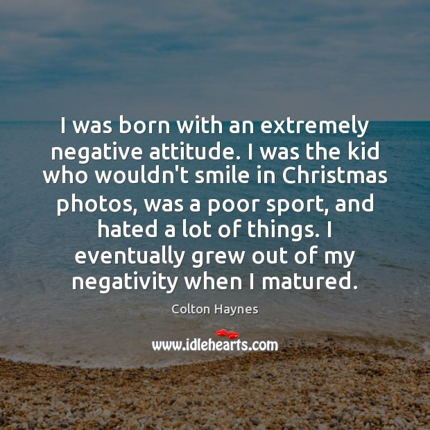 I was born with an extremely negative attitude. I was the kid Image