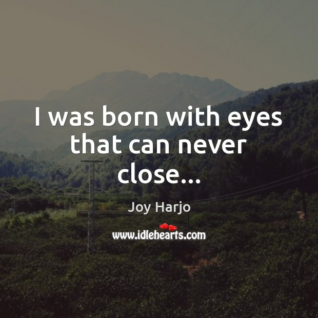 I was born with eyes that can never close… Joy Harjo Picture Quote
