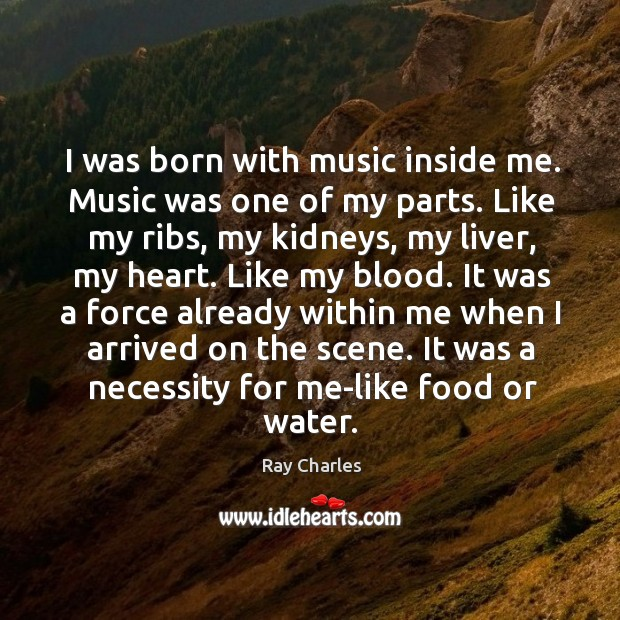 I was born with music inside me. Music was one of my parts. Like my ribs, my kidneys Ray Charles Picture Quote