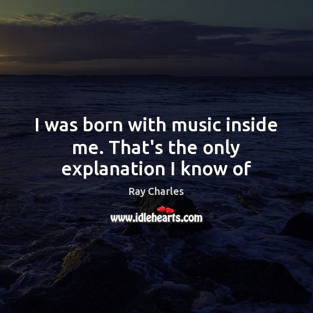 I was born with music inside me. That's the only explanation I know of Ray Charles Picture Quote