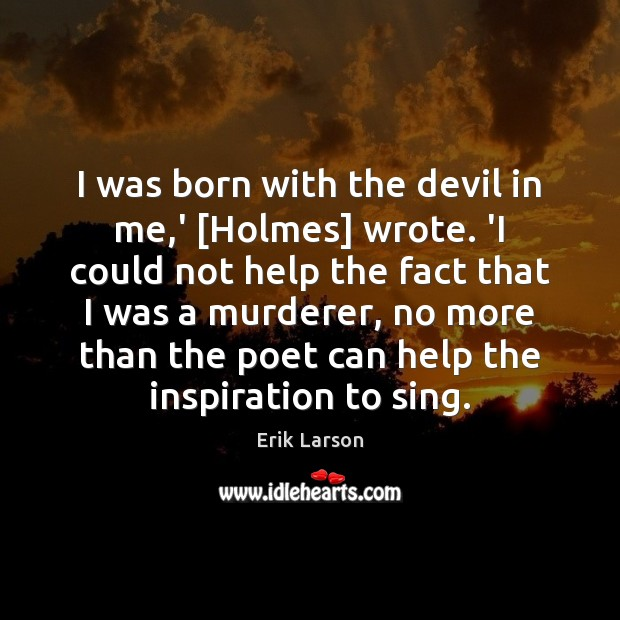 I was born with the devil in me,' [Holmes] wrote. 'I Erik Larson Picture Quote