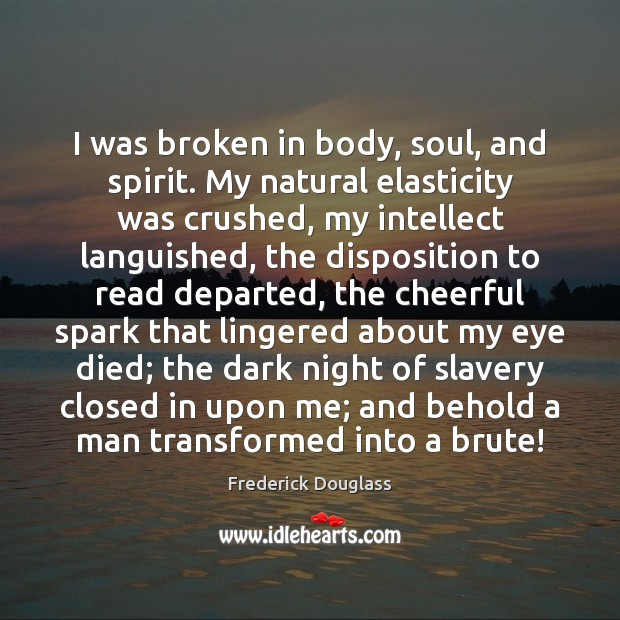 I was broken in body, soul, and spirit. My natural elasticity was Frederick Douglass Picture Quote