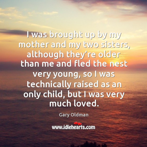 I was brought up by my mother and my two sisters, although they're older than me and Image