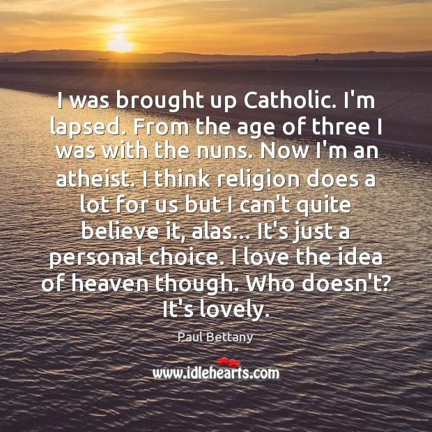 I was brought up Catholic. I'm lapsed. From the age of three Image