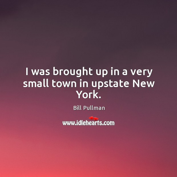I was brought up in a very small town in upstate new york. Image