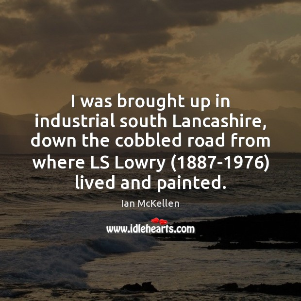 I was brought up in industrial south Lancashire, down the cobbled road Ian McKellen Picture Quote
